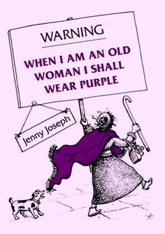 When I am an old woman, I shall wear purple with a red hat which doesn't go, and doesn't suit me.  And I shall spend my pension on brandy and summer gloves and satin sandals, and say we've no money for butter. - Jenny Joseph