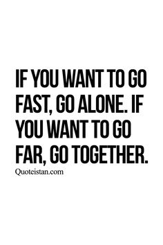 If you want to go fast go alone. If you want to go far go together. http://www.quoteistan.com/2015/07/if-you-want-to-go-fast-go-alone-if-you.html