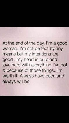 """At the end of the day, I'm a good woman. I'm not perfect by any means but my intentions are good, my heart is pure, and I love hard with everything I've got & because of those things.. I'm worth it. Always have been and always will be."