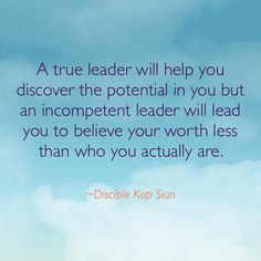 A true leader will help you discover the potential in you but an insecure leader will lead you to believe your worth less than who you actually are.