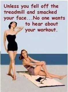Unless you fell off the treadmill and smacked your face... no one wants to hear about your workout #workout #gym #fitness #lol