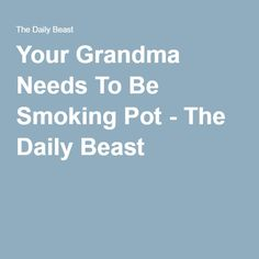 Your Grandma Needs To Be Smoking Pot - The Daily Beast