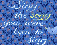 Sing the song you were born to sing!
