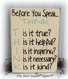 i need this. maybe it will enrich my life, inspire others, and life will be more peaceful. Before You Speak Think Sign Wood Sign. $19.95, via Etsy.