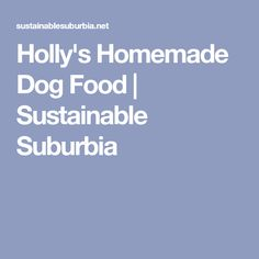 Holly's Homemade Dog Food | Sustainable Suburbia