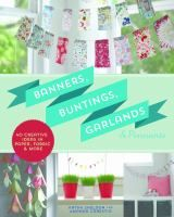 Banners, buntings, garlands & pennants : 40 creative ideas using paper, fabric & more / Kathy Sheldon and Amanda Carestio.