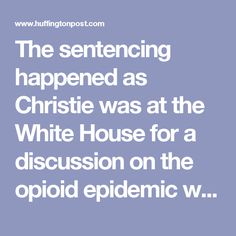 The sentencing happened as Christie was at the White House for a discussion on the opioid epidemic with President Donald Trump. Christie was a prominent Trump backer during the campaign and ran his transition effort for a time. He will now be leading Trump's new commission to combat drug addiction.