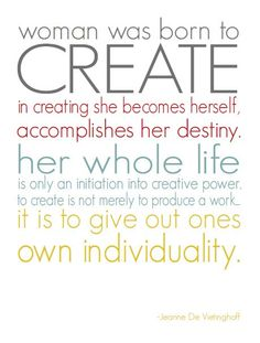Woman was born to create in creating she becomes herself, accomplishments her destiny, her whole life is only an initiation into creative power to create is not merely to produce a work, it is to give out ones own individuality.