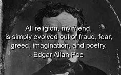 Toda religion, mi amigo, simplemente evoluciono del fraude, miedo, ambicion, imaginacion y poesia.  Edgar Allan Poe