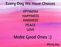 Every Day We Have Choices                               / OPTIMISM / HAPPINESS / KINDNESS / LOVE / PEACE / Make Good Ones :) / Missy Joy