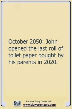 October 2050: John opened the last roll of toilet paper bought by his parents in 2020.  Click The Pin For More Funny Quotes. Share the Cheer - Please Re-Pin. #funny #funnyquotes #quotes #quotestoliveby #dailyquote #wittyquotes #oneliner #joke #puns #TheDragonflyChallenge Grappige Citaten Over Het Leven, Levenscitaten, Gekke Citaten, Lachend, Buiklach, Kronen, Grappen, Hilarisch, Kaarten