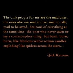 The only people for me are the mad ones, the ones who are mad to live, mad to talk, mad to be saved, desirous of everything at the same time, the ones who never yawn or say a commonplace thing, but burn, burn, burn, like fabulous yellow roman candles exploding like spiders across the stars... - Jack Kerouac
