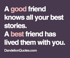 a good friend knows all your best stories. a best friend has lived them with you