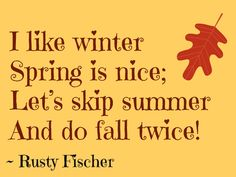 I like Winter...... Snowmobiles ! and I love Spring....beautiful flowers & trees ! Skip Summer ? no...well, just day's over 90 degrees Fall....Autumn......A Beautiful time of the year, the falling leaves, and the colors are Beautiful, and the weather------perfect.