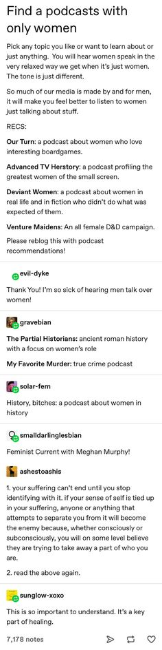 "So, I'm personally not bothered by ""guy podcasts"", but these ones sound really interesting. The More You Know, Good To Know, Memes, Intersectional Feminism, Read Later, Faith In Humanity, Text Posts, Things To Know, Equality"