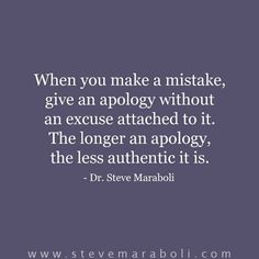 When you make a mistake, give an apology without an excuse attached to it. The longer an apology, the less authentic it is. - Steve Maraboli