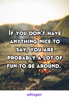 If you don't have anything nice to say, you are probably a lot of fun to be around.
