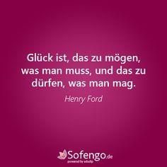 Glück ist, das zu mögen, was man muss, und das zu dürfen, was man mag.- Henry Ford