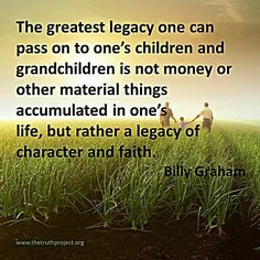 The greatest legacy one can pass on to their children is that of character and faith.