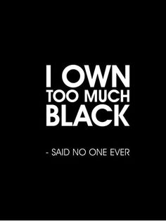 I Own Too Much Black.... said no one ever.