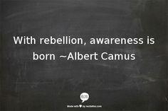 """""""Avec la rébellion, la sensibilisation est née."""" ~ Albert Camus"""