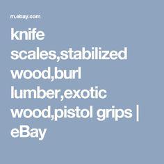 knife scales,stabilized wood,burl lumber,exotic wood,pistol grips   eBay