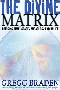 """""""The Divine Matrix: Bridging Time, Space, Miracles, and Belief"""" by Gregg Braden, the bestselling author of """"The God Code"""" & """"Secrets of the Lost Mode of Prayer"""""""
