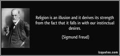 Sigmund Freud argued that religion is an illusion. Someone might be converted to religion because it falls in line with our instinctual desires.  We all want cosmic justice; we all hope to see our dead loved ones again; we would all like to think that after we die the good will receive a reward and that evil will be punished. Religion embodies these desires, therefore is easy to embrace.