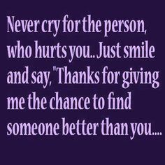 """Never cry for the person who hurts you, just smile and say """"Thanks for giving me the chance to find someone better than you....."""