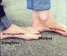 Mother daughter tattoos. If only we both wanted a tattoo... My mom sings this to me. :-)