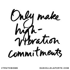 Only make high-vibration commitments. Subscribe: DanielleLaPorte.com #Truthbomb #Words #Quotes