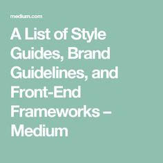 A List of Style Guides, Brand Guidelines, and Front-End Frameworks – Medium