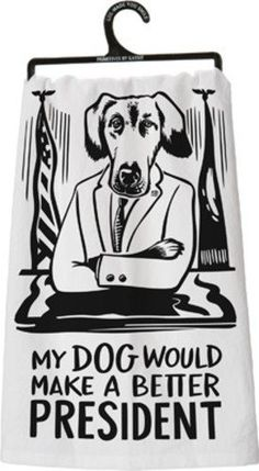 """Primitives by Kathy """"My Dog Would Make A Better President"""" Dish Towel"""