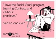 'I love the Social Work program, Learning Contract, and 24-hour practicum.' Said no one ever.