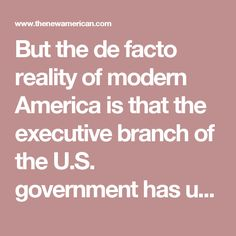 But the de facto reality of modern America is that the executive branch of the U.S. government has usurped an enormous portion of government powers reserved by the Constitution in its original form to other branches of the federal government or to state governments. The president, for example, now sends U.S. troops into war at his personal whim, completely ignoring the constitutional stipulation that Congress issue a declaration of war first. A huge percentage of federal laws that control…