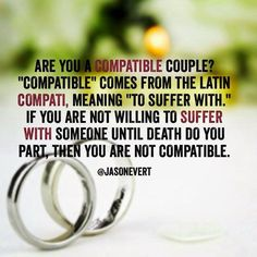 """Are you a compatible couple? """"Compatible"""" comes from the Latin """"compati"""", meaning """"to suffer with"""". If you are not willing to suffer with someone until death do you part, then you are not compatible. © Jason Evert"""