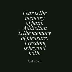 Fear is memory of pain. Addiction is the memory of pleasure. Freedom is beyond both.