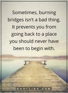 moving on quotes Sometimes, burning bridges isn't a bad thing. It prevents you from going back to a place you should never have been to begin with.