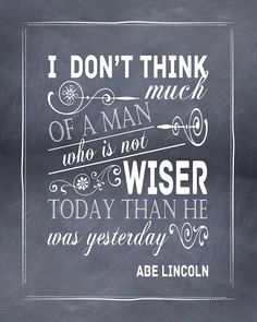 "Our 16th President, Abraham Lincoln quote.""I don't think much of a man who is no wiser today than he was yesterday."""