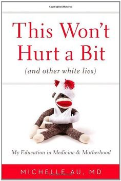 This Won't Hurt a Bit: (And Other White Lies): My Education in Medicine and Motherhood by Michelle Au