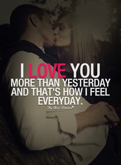 I love you more today than yesterday.