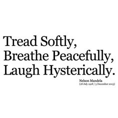 Tread Softly, Breathe Peacefully, Laugh Hysterically. - Nelson Mandela