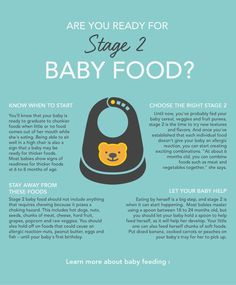 Is your baby ready for foods that aren't pureed? Here are 4 things you need to know about feeding your 6- to 8-month-old.Your baby has mastered basic purees and can swallow them with ease. It's time to move on to stage 2 baby food -- the chunkier and thicker pieces ...