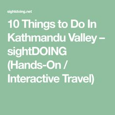 10 Things to Do In Kathmandu Valley – sightDOING (Hands-On / Interactive Travel)