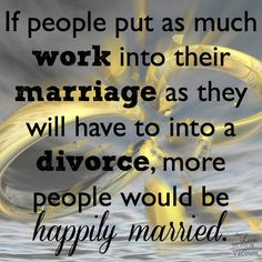 If people put as much work into their marriage as they will have to into a divorce, more people would be happily married.  If only my husband - now all about minimizing the damage to my chikdren-would've been willing to prevent the hurt to my children...