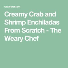 Creamy Crab and Shrimp Enchiladas From Scratch - The Weary Chef