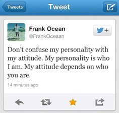 Don't confuse my personality with my attitude. My personality is who I am. My attitude depends on who you are