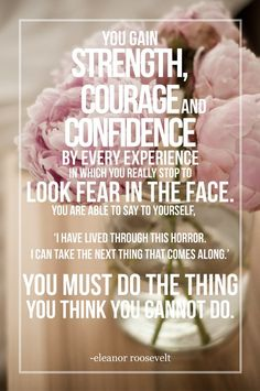 "You gain strength, courage, and confidence by every experience in which you really stop to look fear in the face. You are able to say to yourself, ""I have lived through this horror. I can take the next thing that comes along."" You must do the thing you think you cannot do. — Eleanor Roosevelt"