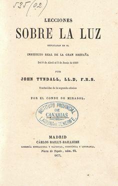 Portada A.21 TYNDALL, John (1820-1893) Lecciones sobre la luz: explicadas en el Instituto Real de la Gran Bretaña del 8 de  abril al 3 de junio de 1869. Traducidas de la segunda edición por el Conde de Mirasol.  Madrid: Carlos Bailly-Bailliere, 1873. http://absysnetweb.bbtk.ull.es/cgi-bin/abnetopac01?TITN=468945