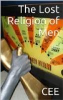 The Lost Religion of Men by CEE.  Estimated Reading Time: 59 minutes.